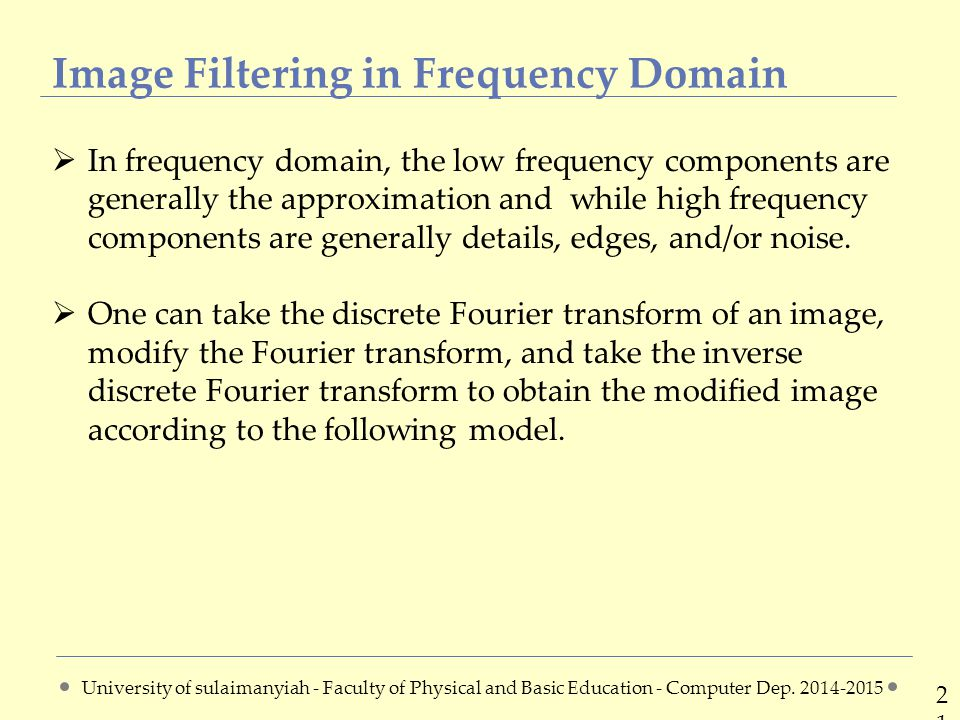Image Filtering in Frequency Domain 2121  In frequency domain, the low frequency components are generally the approximation and while high frequency components are generally details, edges, and/or noise.