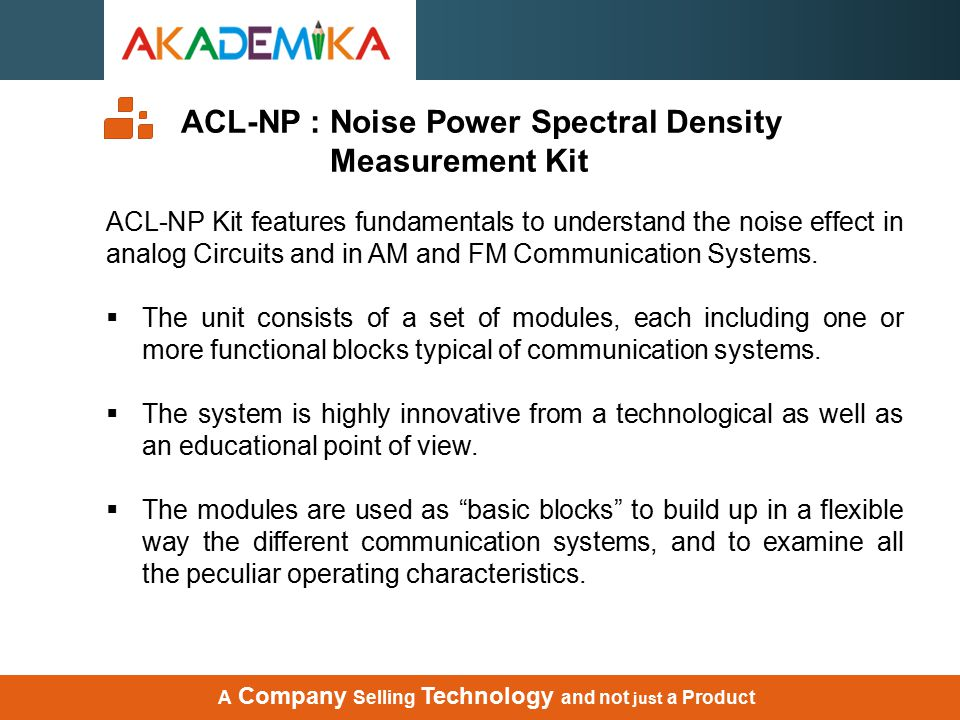 ACL-NP : Noise Power Spectral Density Measurement Kit ACL-NP Kit features fundamentals to understand the noise effect in analog Circuits and in AM and FM Communication Systems.