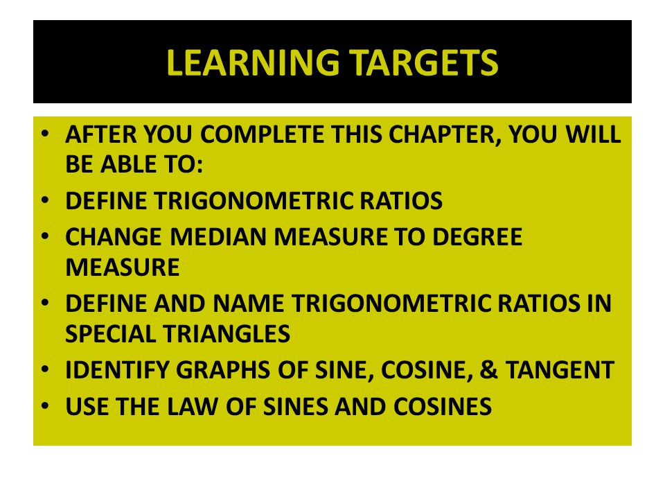 LEARNING TARGETS AFTER YOU COMPLETE THIS CHAPTER, YOU WILL BE ABLE TO: DEFINE TRIGONOMETRIC RATIOS CHANGE MEDIAN MEASURE TO DEGREE MEASURE DEFINE AND NAME TRIGONOMETRIC RATIOS IN SPECIAL TRIANGLES IDENTIFY GRAPHS OF SINE, COSINE, & TANGENT USE THE LAW OF SINES AND COSINES