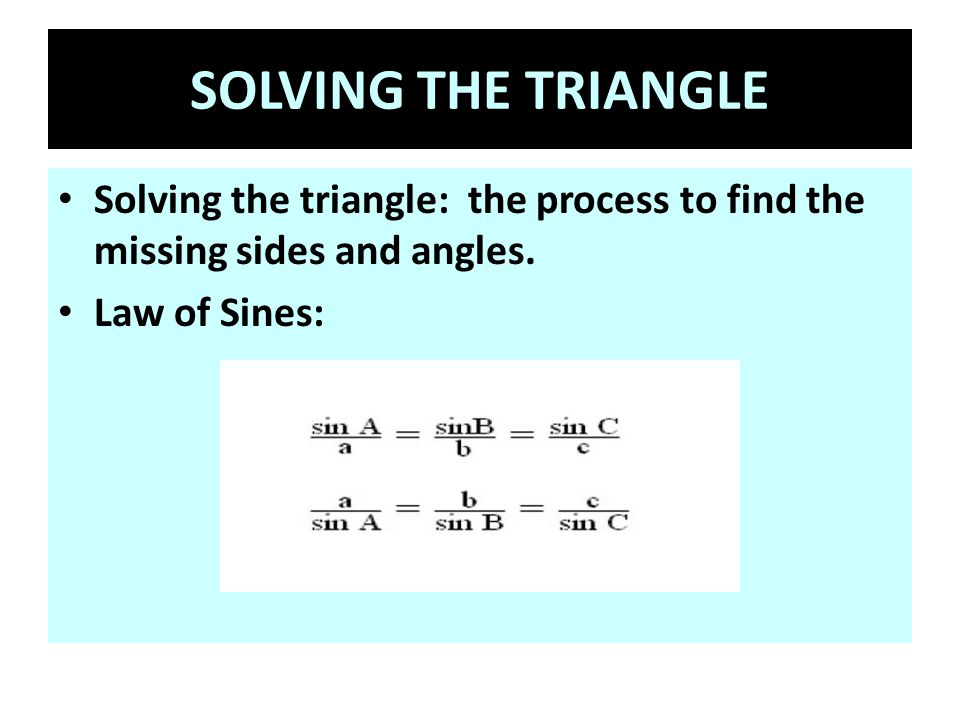 SOLVING THE TRIANGLE Solving the triangle: the process to find the missing sides and angles.