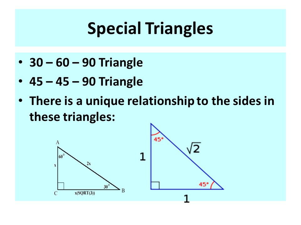 Special Triangles 30 – 60 – 90 Triangle 45 – 45 – 90 Triangle There is a unique relationship to the sides in these triangles: