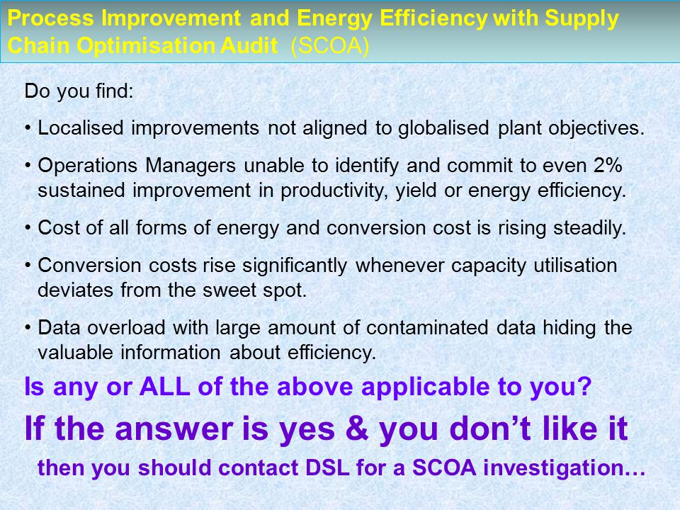 Process Improvement and Energy Efficiency with Supply Chain Optimisation Audit (SCOA) Do you find: Localised improvements not aligned to globalised plant objectives.