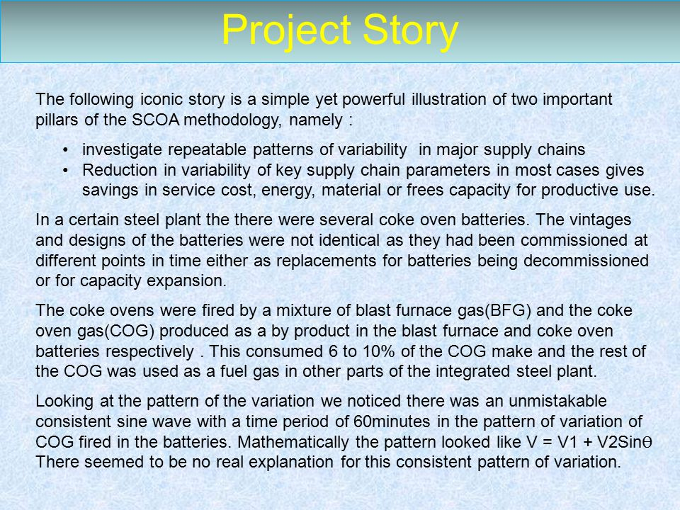 Project Story The following iconic story is a simple yet powerful illustration of two important pillars of the SCOA methodology, namely : investigate repeatable patterns of variability in major supply chains Reduction in variability of key supply chain parameters in most cases gives savings in service cost, energy, material or frees capacity for productive use.