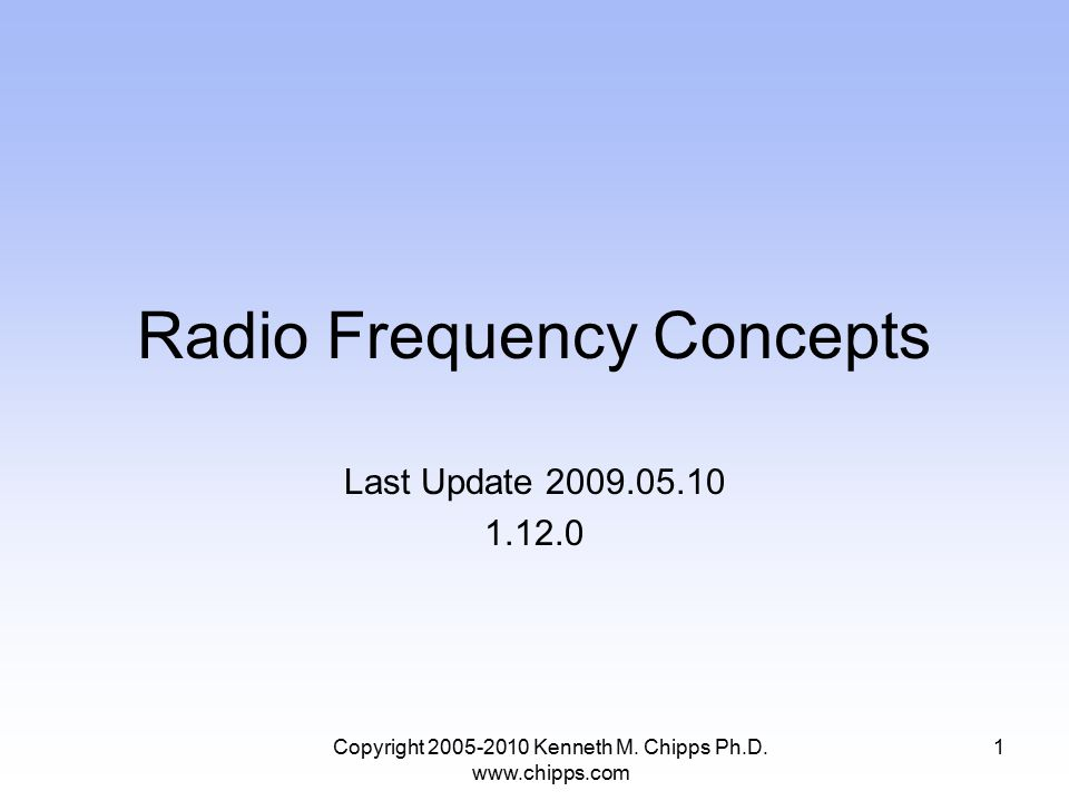 Radio Frequency Concepts Last Update 2009.05.10 1.12.0 Copyright 2005-2010 Kenneth M. Chipps Ph.D. www.chipps.com 1