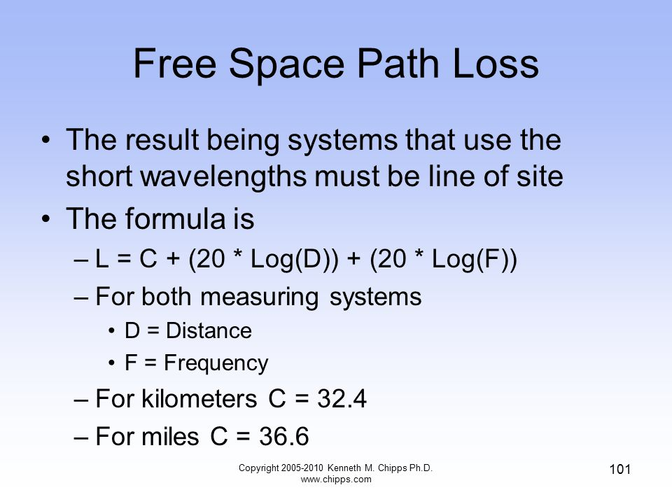 Free Space Path Loss The result being systems that use the short wavelengths must be line of site The formula is –L = C + (20 * Log(D)) + (20 * Log(F)