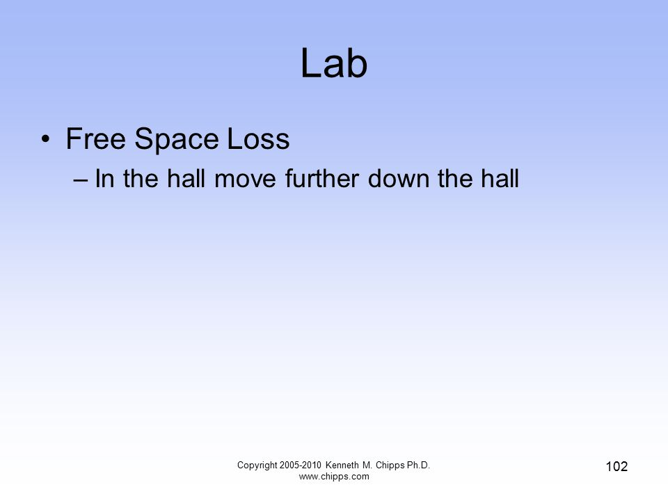 Lab Free Space Loss –In the hall move further down the hall Copyright 2005-2010 Kenneth M. Chipps Ph.D. www.chipps.com 102