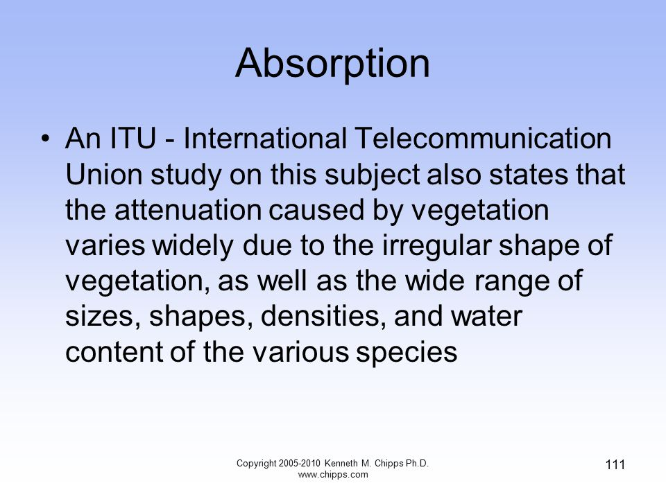 Absorption An ITU - International Telecommunication Union study on this subject also states that the attenuation caused by vegetation varies widely du