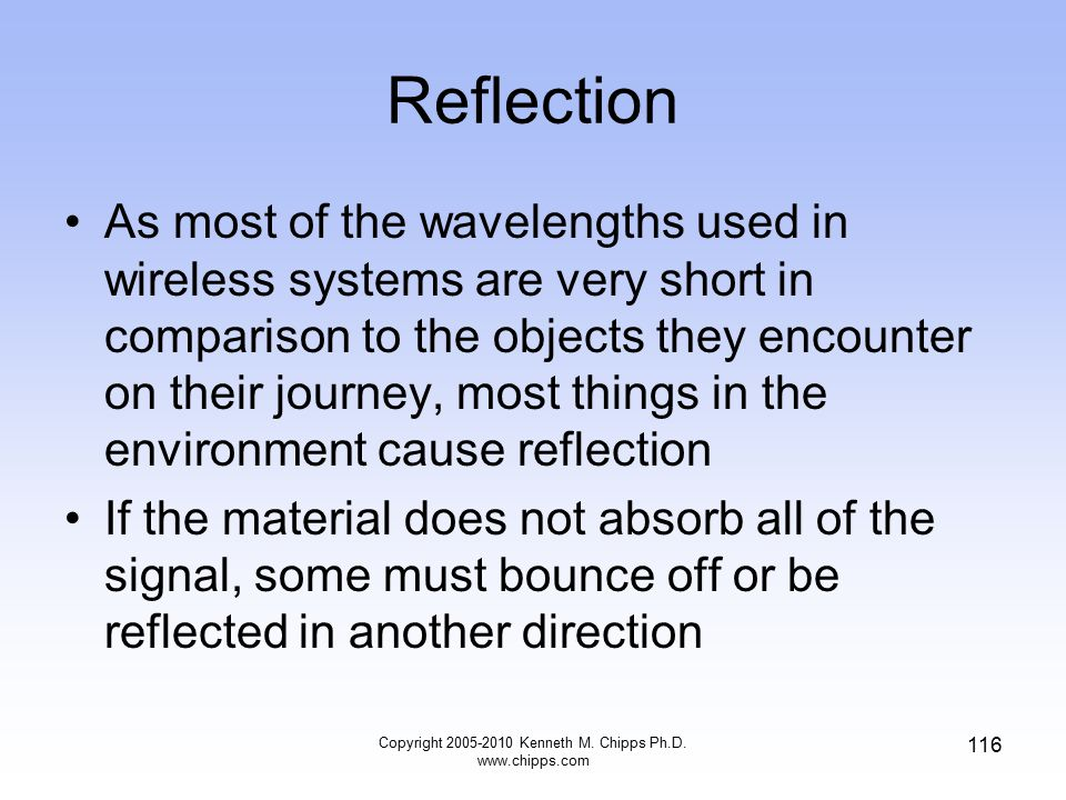 Reflection As most of the wavelengths used in wireless systems are very short in comparison to the objects they encounter on their journey, most thing