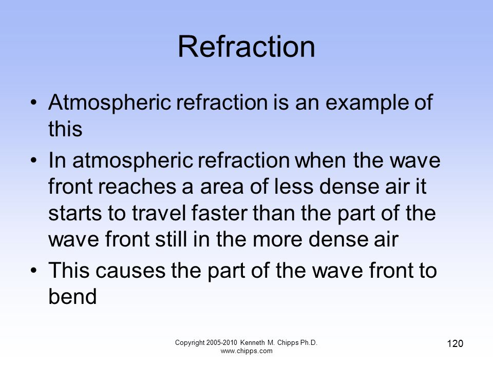 Refraction Atmospheric refraction is an example of this In atmospheric refraction when the wave front reaches a area of less dense air it starts to tr