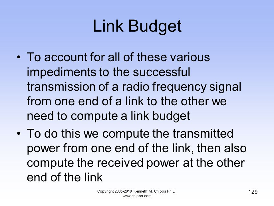 Link Budget To account for all of these various impediments to the successful transmission of a radio frequency signal from one end of a link to the o