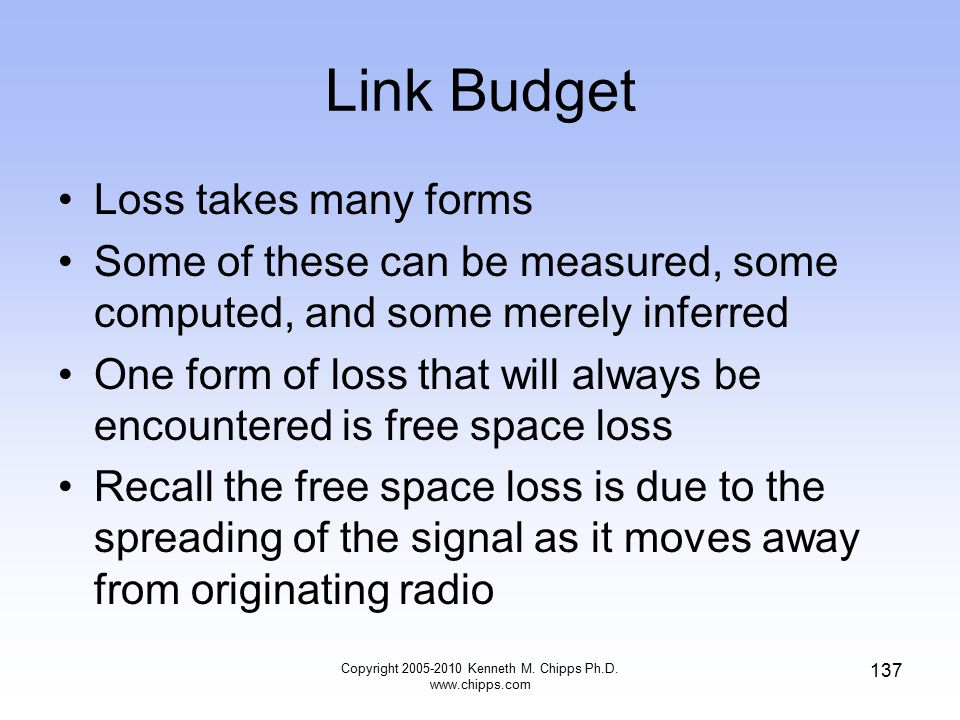 Link Budget Loss takes many forms Some of these can be measured, some computed, and some merely inferred One form of loss that will always be encounte