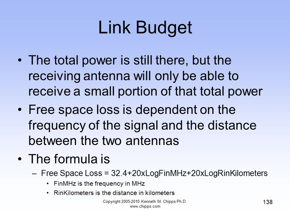 Link Budget The total power is still there, but the receiving antenna will only be able to receive a small portion of that total power Free space loss