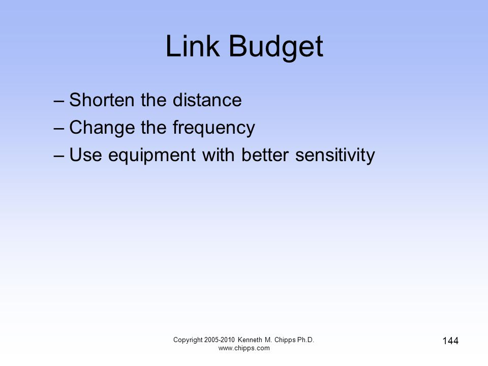 Link Budget –Shorten the distance –Change the frequency –Use equipment with better sensitivity Copyright 2005-2010 Kenneth M. Chipps Ph.D. www.chipps.
