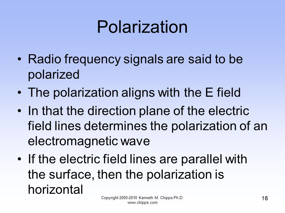Polarization Radio frequency signals are said to be polarized The polarization aligns with the E field In that the direction plane of the electric fie