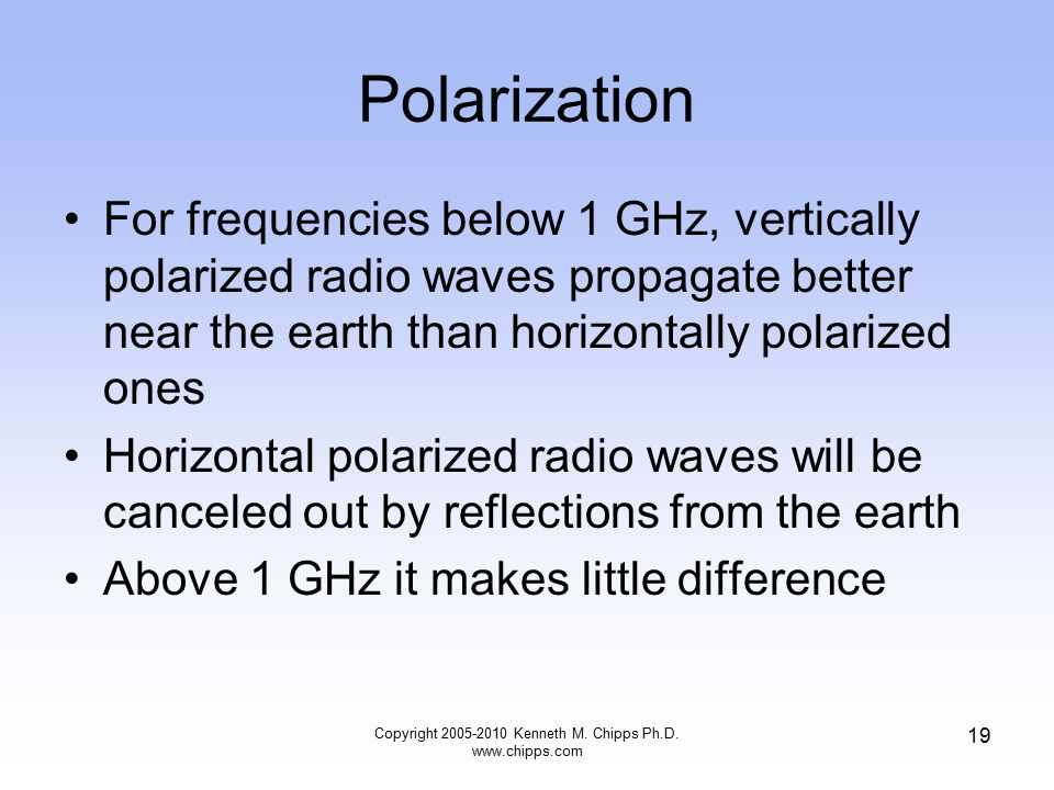 Polarization For frequencies below 1 GHz, vertically polarized radio waves propagate better near the earth than horizontally polarized ones Horizontal