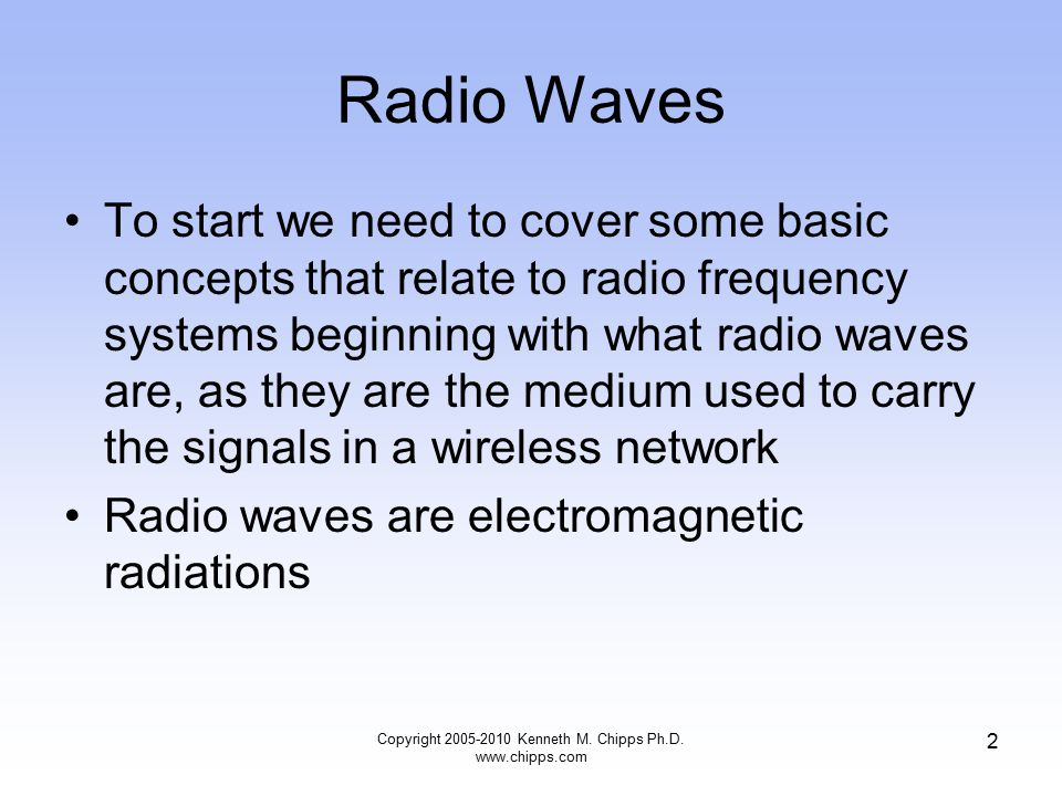 Radio Waves To start we need to cover some basic concepts that relate to radio frequency systems beginning with what radio waves are, as they are the