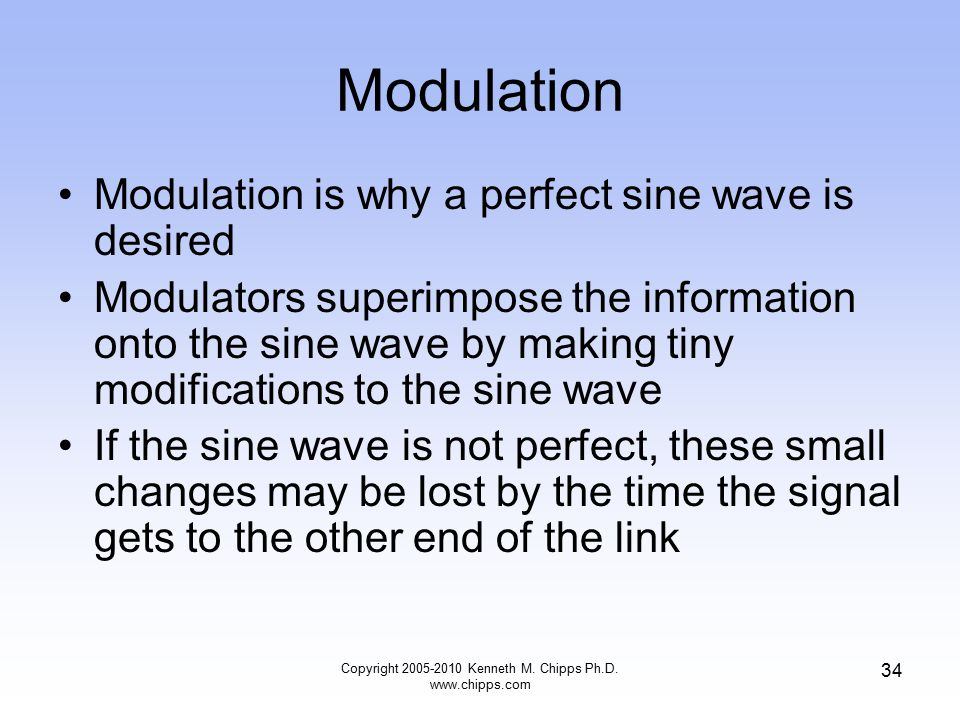 Modulation Modulation is why a perfect sine wave is desired Modulators superimpose the information onto the sine wave by making tiny modifications to