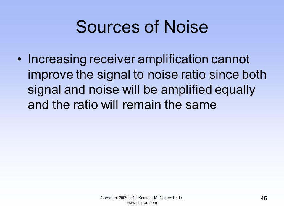 Sources of Noise Increasing receiver amplification cannot improve the signal to noise ratio since both signal and noise will be amplified equally and
