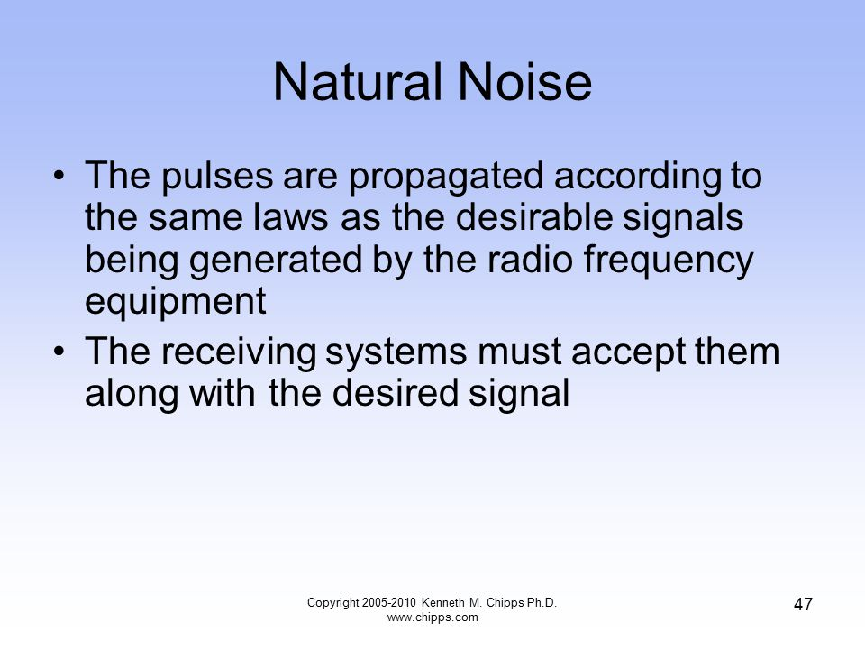 Natural Noise The pulses are propagated according to the same laws as the desirable signals being generated by the radio frequency equipment The recei
