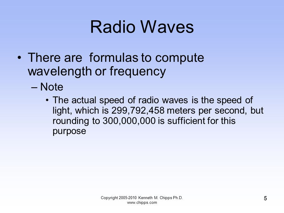 Radio Waves There are formulas to compute wavelength or frequency –Note The actual speed of radio waves is the speed of light, which is 299,792,458 me