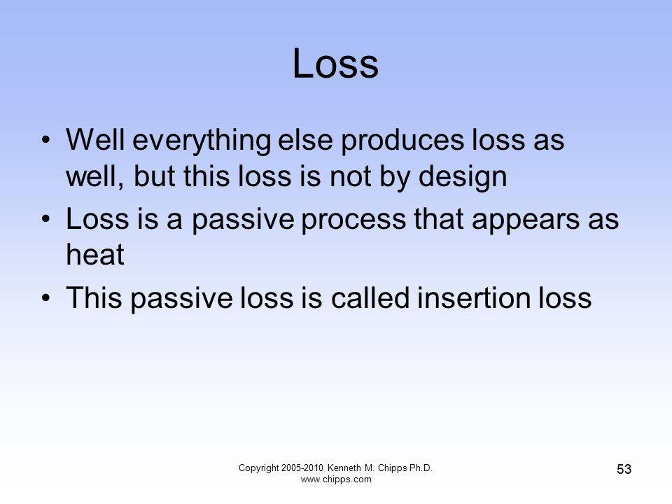 Loss Well everything else produces loss as well, but this loss is not by design Loss is a passive process that appears as heat This passive loss is ca