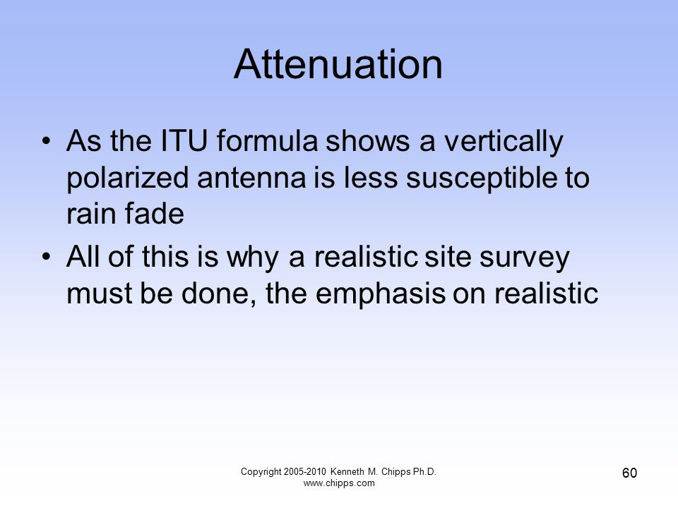 Attenuation As the ITU formula shows a vertically polarized antenna is less susceptible to rain fade All of this is why a realistic site survey must b