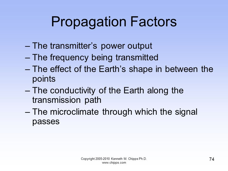 Propagation Factors –The transmitter's power output –The frequency being transmitted –The effect of the Earth's shape in between the points –The condu