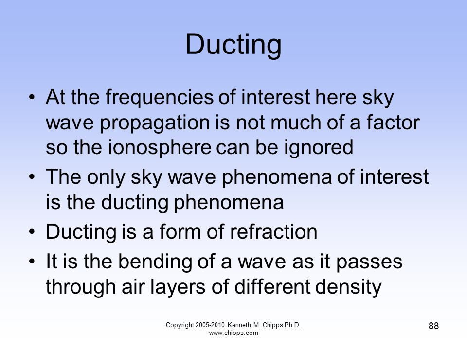 Ducting At the frequencies of interest here sky wave propagation is not much of a factor so the ionosphere can be ignored The only sky wave phenomena