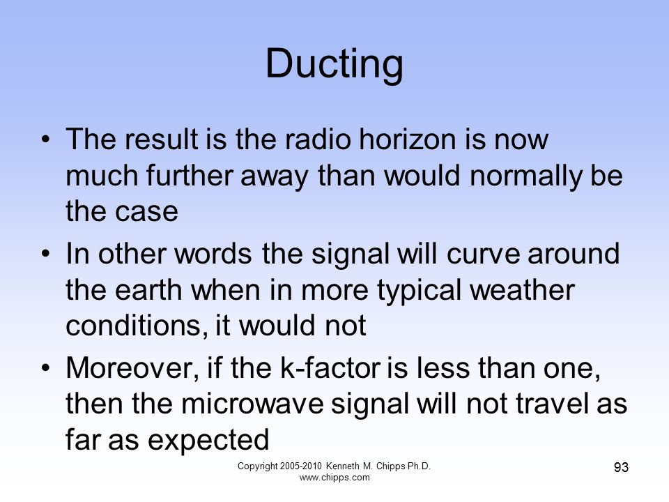 Ducting The result is the radio horizon is now much further away than would normally be the case In other words the signal will curve around the earth