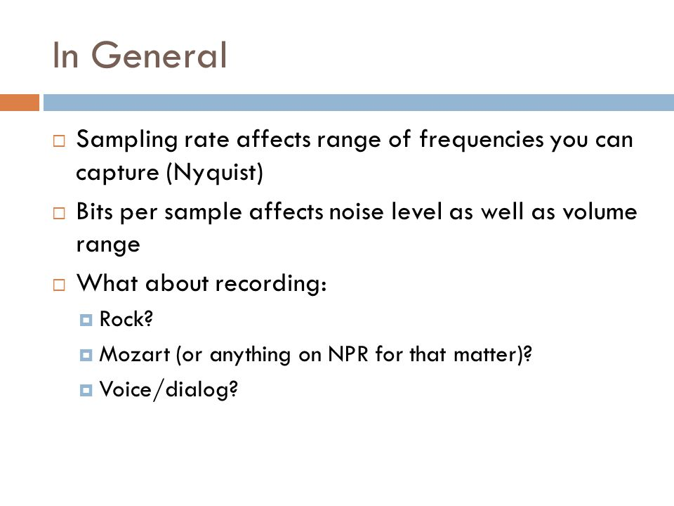 Signal to Noise Ratio (SNR)  Represents the quanitization error  8-bits = 128 discrete values (upper-half only)  Sample is rounded up or down  SNR is 256:1  256:1 translates to 48dB (difference in average noise to max signal)  16-bit = 32K discrete values (upper-half)  SNR = 65,536:1, or 96dB
