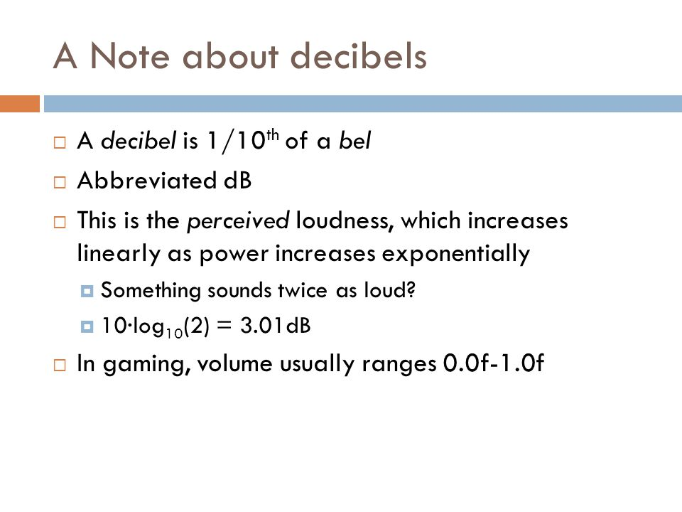 A Note about decibels  A decibel is 1/10 th of a bel  Abbreviated dB  This is the perceived loudness, which increases linearly as power increases exponentially  Something sounds twice as loud.