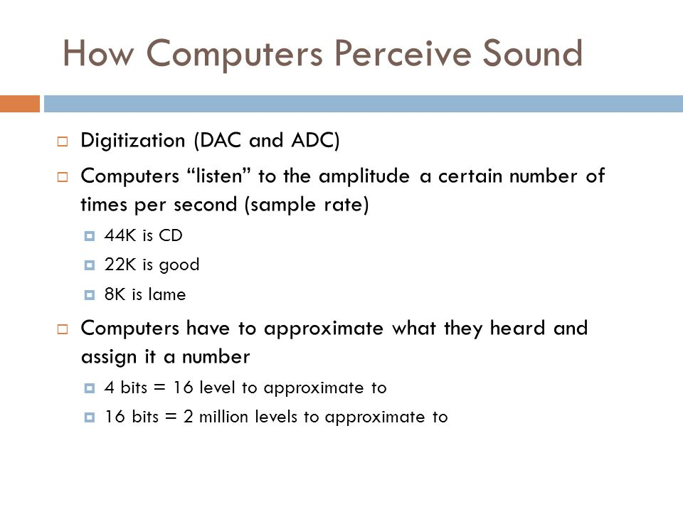 How Computers Perceive Sound  Digitization (DAC and ADC)  Computers listen to the amplitude a certain number of times per second (sample rate)  44K is CD  22K is good  8K is lame  Computers have to approximate what they heard and assign it a number  4 bits = 16 level to approximate to  16 bits = 2 million levels to approximate to