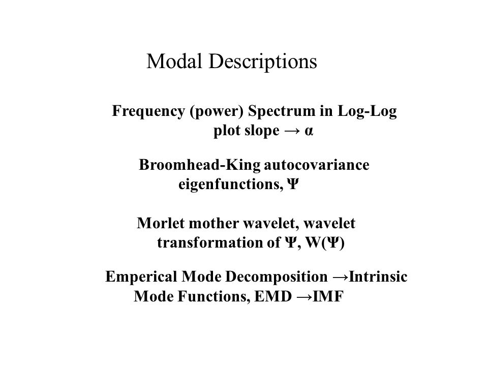Modal Descriptions Frequency (power) Spectrum in Log-Log plot slope → α Broomhead-King autocovariance eigenfunctions, Ψ Morlet mother wavelet, wavelet transformation of Ψ, W(Ψ) Emperical Mode Decomposition →Intrinsic Mode Functions, EMD →IMF