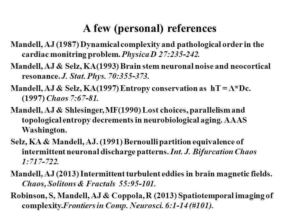 A few (personal) references Mandell, AJ (1987) Dynamical complexity and pathological order in the cardiac monitring problem.