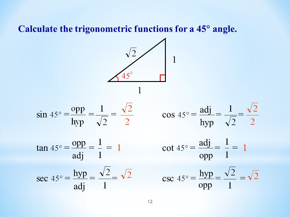 12 Calculate the trigonometric functions for a 45  angle. 1 1 45 csc 45  = = = opp hyp sec 45  = = = adj hyp cos 45  = = = hyp adj sin 45  = = =