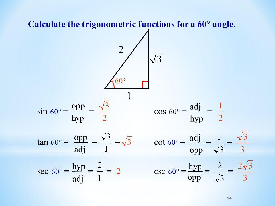 14 Calculate the trigonometric functions for a 60  angle. 1 2 60 ○ csc 60  = = = opp hyp sec 60  = = = 2 adj hyp cos 60  = = hyp adj tan 60  = =