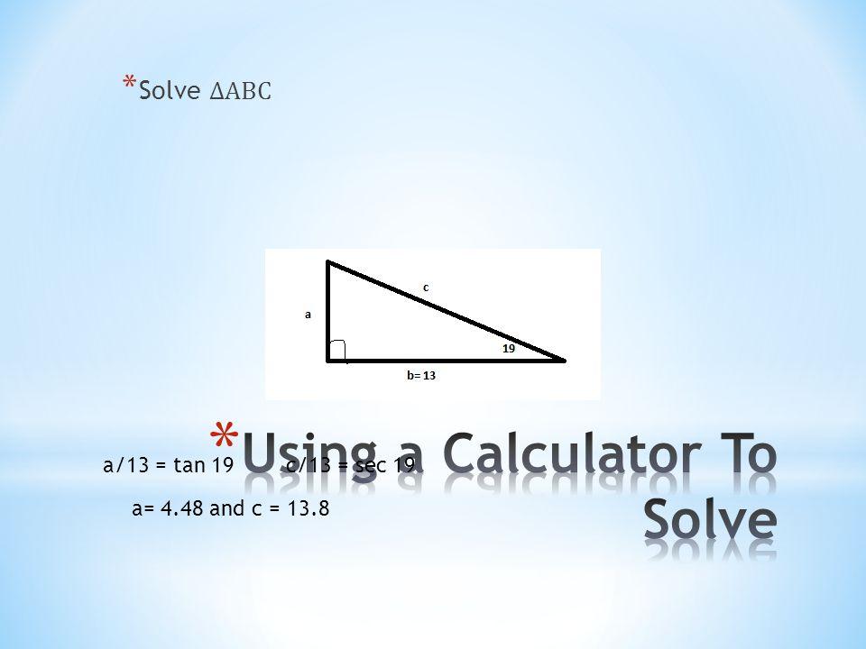 * Solve ∆ABC a= 4.48 and c = 13.8 a/13 = tan 19 c/13 = sec 19
