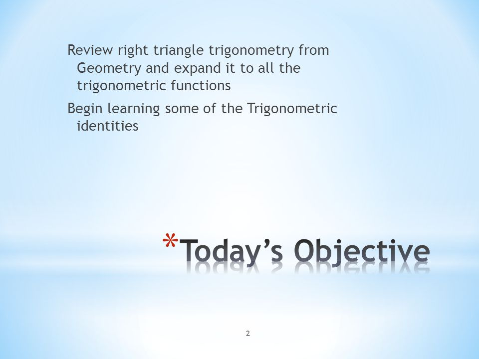 2 Review right triangle trigonometry from Geometry and expand it to all the trigonometric functions Begin learning some of the Trigonometric identitie