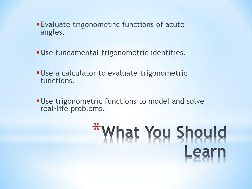 Evaluate trigonometric functions of acute angles. Use fundamental trigonometric identities. Use a calculator to evaluate trigonometric functions. Use