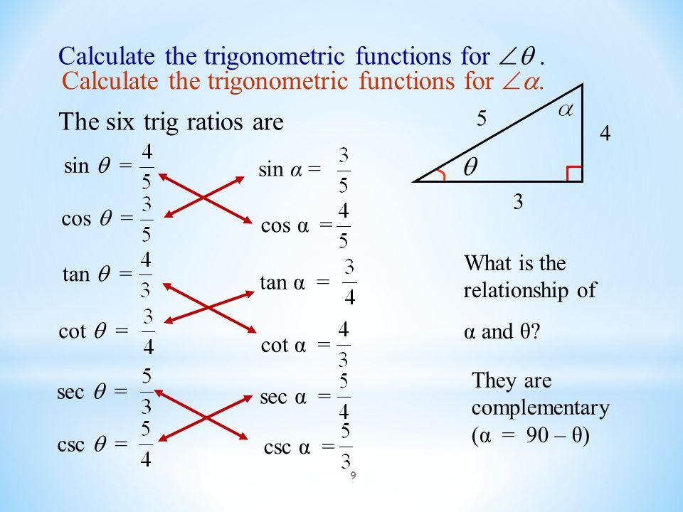 9 Calculate the trigonometric functions for . The six trig ratios are 4 3 5  sin  = tan  = sec  = cos  = cot  = csc  = cos α = sin α = cot α