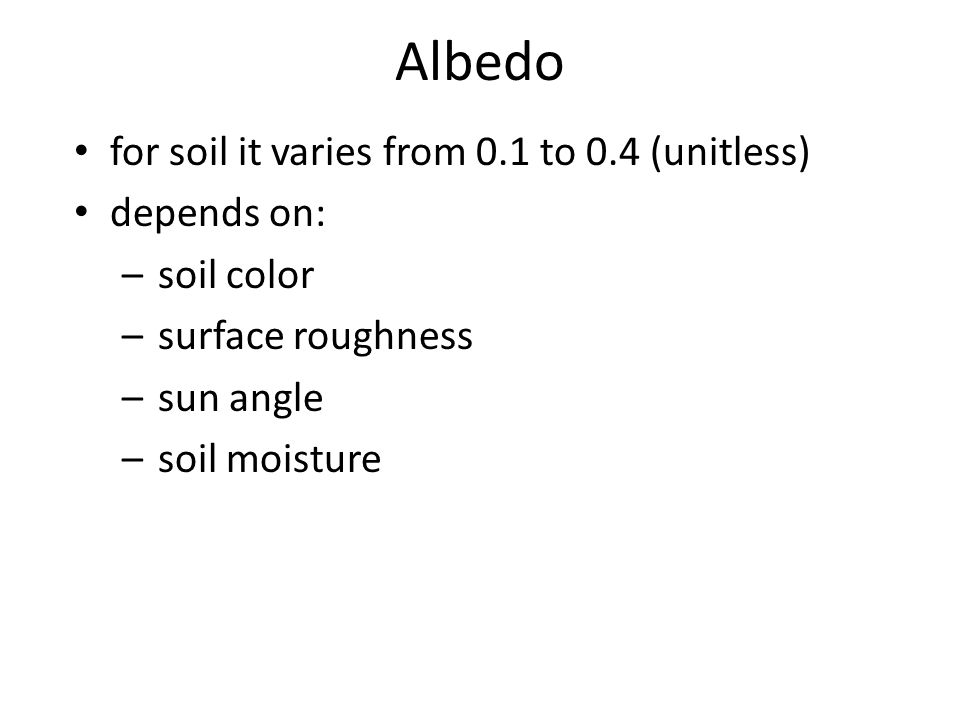 Albedo for soil it varies from 0.1 to 0.4 (unitless) depends on: –soil color –surface roughness –sun angle –soil moisture