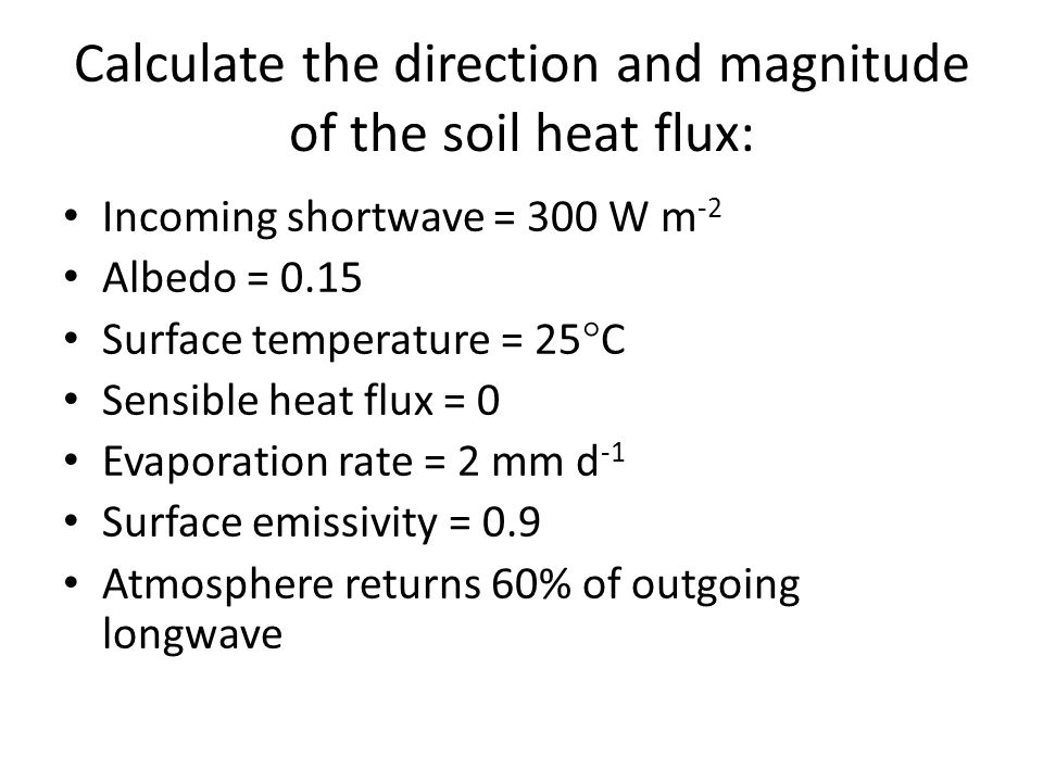 Calculate the direction and magnitude of the soil heat flux: Incoming shortwave = 300 W m -2 Albedo = 0.15 Surface temperature = 25  C Sensible heat