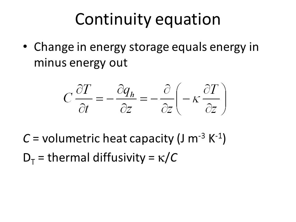 Change in energy storage equals energy in minus energy out C = volumetric heat capacity (J m -3 K -1 ) D T = thermal diffusivity =  /C Continuity equ