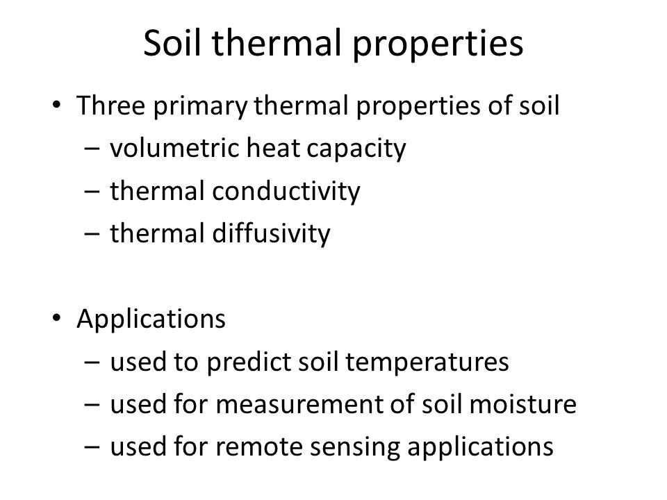 Three primary thermal properties of soil –volumetric heat capacity –thermal conductivity –thermal diffusivity Applications –used to predict soil tempe