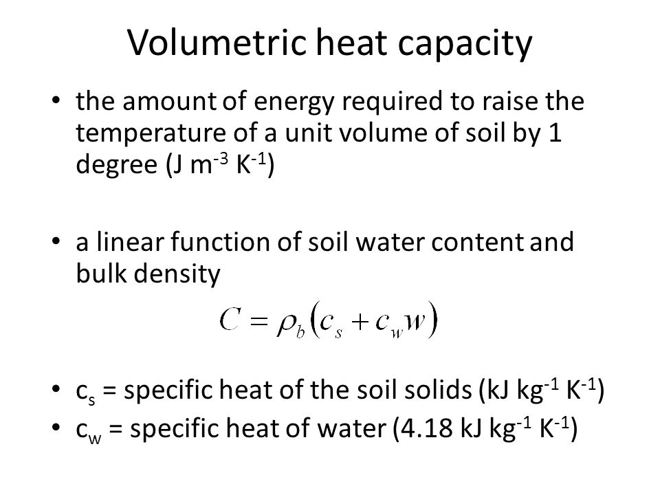 the amount of energy required to raise the temperature of a unit volume of soil by 1 degree (J m -3 K -1 ) a linear function of soil water content and