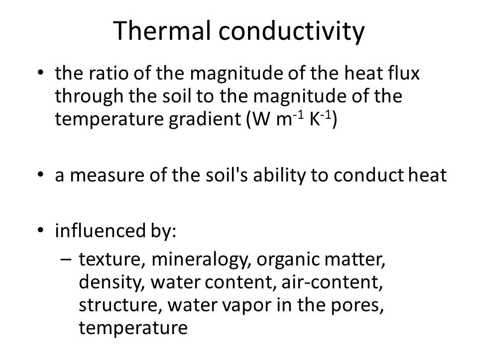the ratio of the magnitude of the heat flux through the soil to the magnitude of the temperature gradient (W m -1 K -1 ) a measure of the soil s ability to conduct heat influenced by: –texture, mineralogy, organic matter, density, water content, air-content, structure, water vapor in the pores, temperature Thermal conductivity
