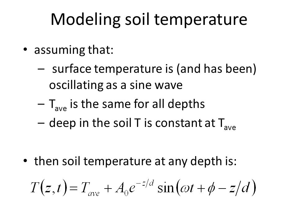 assuming that: – surface temperature is (and has been) oscillating as a sine wave –T ave is the same for all depths –deep in the soil T is constant at T ave then soil temperature at any depth is: Modeling soil temperature