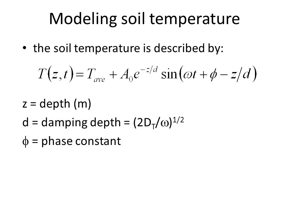 the soil temperature is described by: z = depth (m) d = damping depth = (2D T /  ) 1/2  = phase constant Modeling soil temperature