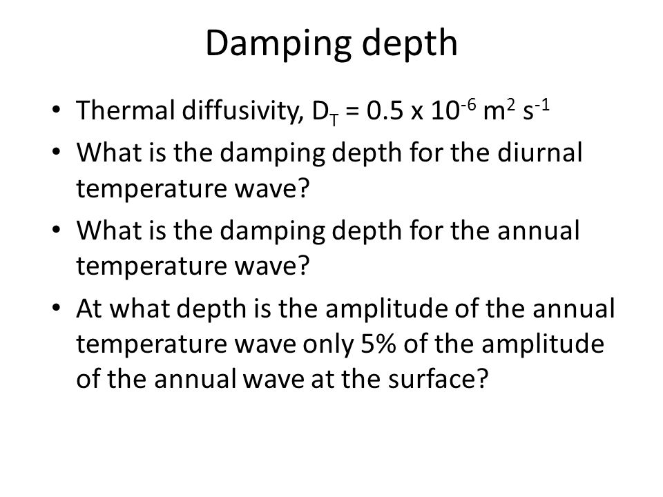 Thermal diffusivity, D T = 0.5 x 10 -6 m 2 s -1 What is the damping depth for the diurnal temperature wave.
