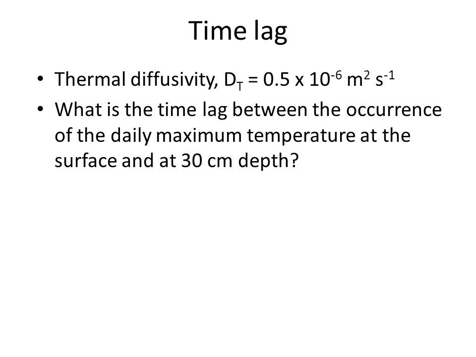 Thermal diffusivity, D T = 0.5 x 10 -6 m 2 s -1 What is the time lag between the occurrence of the daily maximum temperature at the surface and at 30
